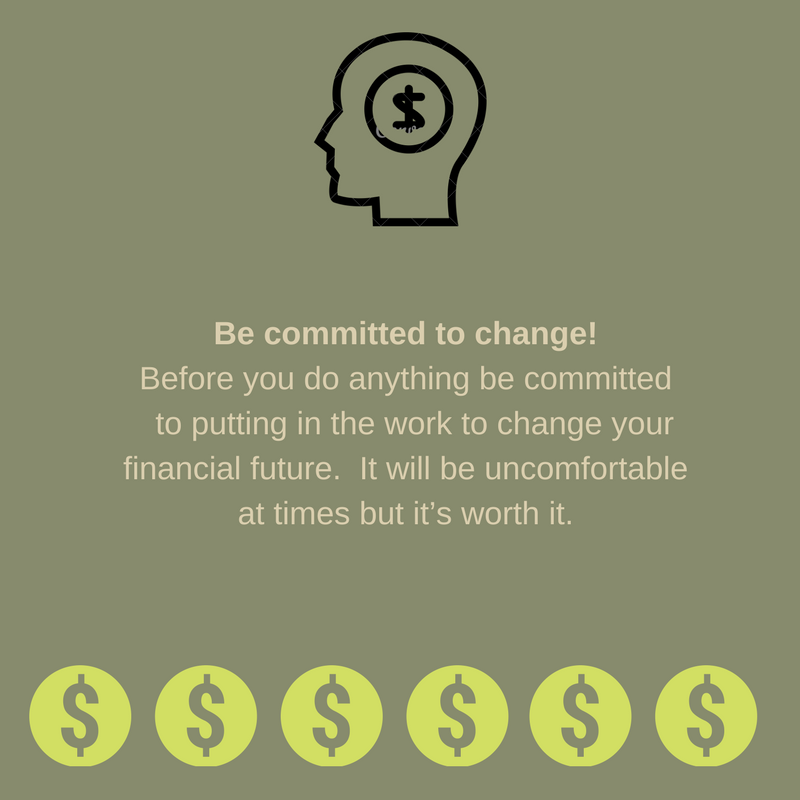 Be committed to change- Before you do anything be committed to putting in the work to change your financial future. It will be uncomfortable at times but it's worth it..png